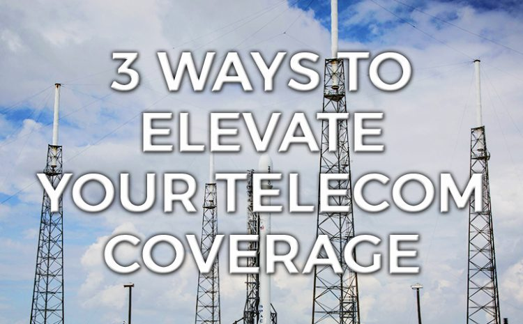 Three Ways to Elevate Your Telecom Coverage